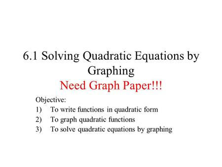 6.1 Solving Quadratic Equations by Graphing Need Graph Paper!!!