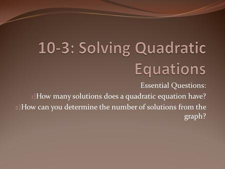 Essential Questions: 1) How many solutions does a quadratic equation have? 2) How can you determine the number of solutions from the graph?
