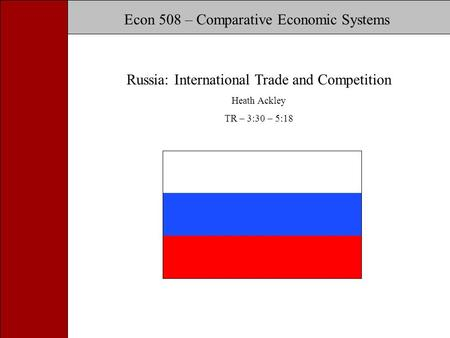 Russia: International Trade and Competition Econ 508 – Comparative Economic Systems Russia: International Trade and Competition Heath Ackley TR – 3:30.