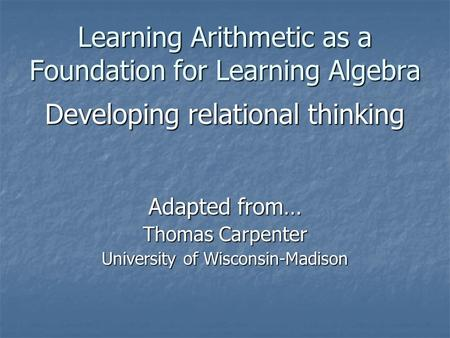 Learning Arithmetic as a Foundation for Learning Algebra Developing relational thinking Adapted from… Thomas Carpenter University of Wisconsin-Madison.