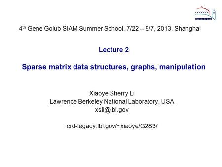 Lecture 2 Sparse matrix data structures, graphs, manipulation Xiaoye Sherry Li Lawrence Berkeley National Laboratory, USA crd-legacy.lbl.gov/~xiaoye/G2S3/