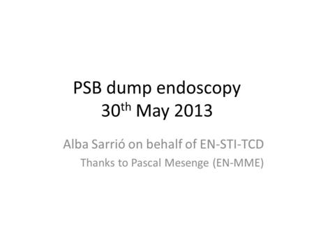 PSB dump endoscopy 30 th May 2013 Alba Sarrió on behalf of EN-STI-TCD Thanks to Pascal Mesenge (EN-MME)