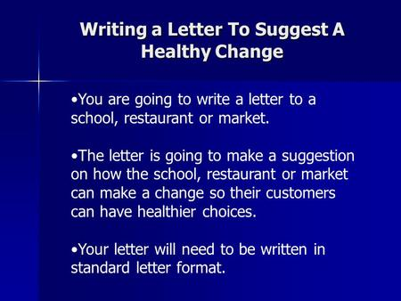 Writing a Letter To Suggest A Healthy Change You are going to write a letter to a school, restaurant or market. The letter is going to make a suggestion.