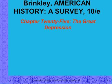 Copyright ©1999 by the McGraw-Hill Companies, Inc.1 Brinkley, AMERICAN HISTORY: A SURVEY, 10/e Chapter Twenty-Five: The Great Depression.