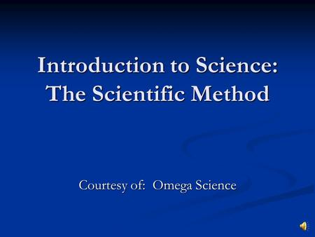 Introduction to Science: The Scientific Method Courtesy of: Omega Science.
