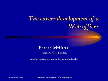 11 October 2000The career development of a Web officer Peter Griffiths, Home Office, London including material provided by Recruit Media, London.