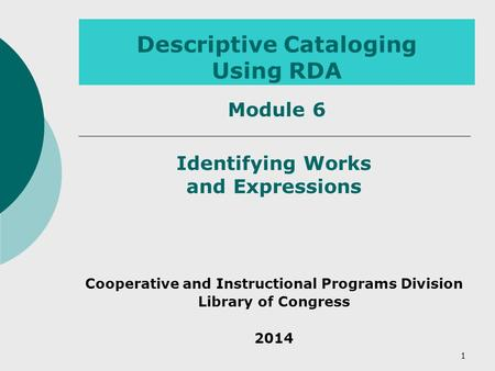 1 Descriptive Cataloging Using RDA Module 6 Identifying Works and Expressions Cooperative and Instructional Programs Division Library of Congress 2014.