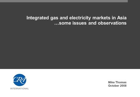 Integrated gas and electricity markets in Asia …some issues and observations Mike Thomas October 2008.