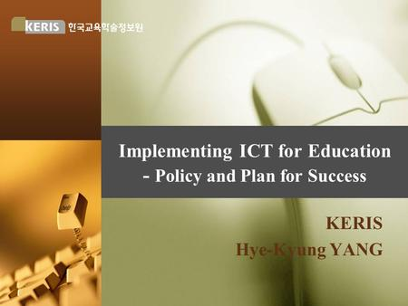 Implementing ICT for Education - Policy and Plan for Success KERIS Hye-Kyung YANG.
