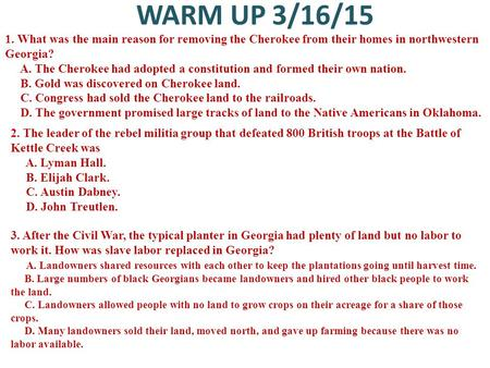 WARM UP 3/16/15 1. What was the main reason for removing the Cherokee from their homes in northwestern Georgia? A. The Cherokee had adopted a constitution.