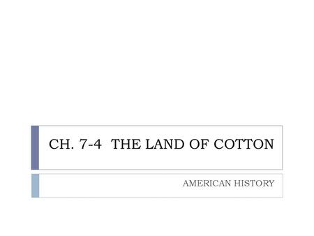 "CH. 7-4 THE LAND OF COTTON AMERICAN HISTORY. ""KING COTTON""  The ""cotton gin"" was a simple machine. Many people copied Eli Whitney's design  The demand."