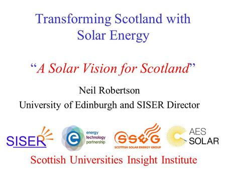 "Transforming Scotland with Solar Energy ""A Solar Vision for Scotland"" Neil Robertson University of Edinburgh and SISER Director Scottish Universities Insight."