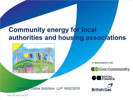 © British Gas Trading Limited 2014 In association with: Community energy for local authorities and housing associations Anthony Collins Solicitors LLP.