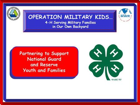 OPERATION MILITARY KIDS… 4-H Serving Military Families in Our Own Backyard Partnering to Support National Guard and Reserve Youth and Families.