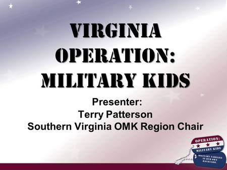 Virginia Operation: Military Kids Virginia Operation: Military Kids Presenter: Terry Patterson Southern Virginia OMK Region Chair.
