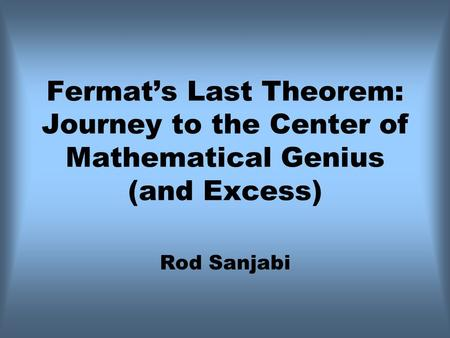 Fermat's Last Theorem: Journey to the Center of Mathematical Genius (and Excess) Rod Sanjabi.