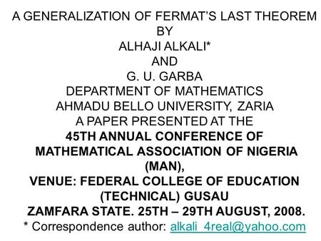 A GENERALIZATION OF FERMAT'S LAST THEOREM BY ALHAJI ALKALI* AND G. U. GARBA DEPARTMENT OF MATHEMATICS AHMADU BELLO UNIVERSITY, ZARIA A PAPER PRESENTED.