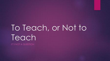 To Teach, or Not to Teach IT'S NOT A QUESTION. INTASC STANDARD #9: Professional Learning and Ethical Practice  Description: In this PowerPoint, I will.