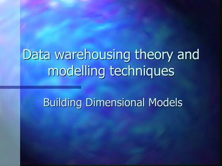 Data warehousing theory and modelling techniques Building Dimensional Models.