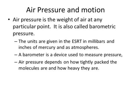 Air Pressure and motion Air pressure is the weight of air at any particular point. It is also called barometric pressure. – The units are given in the.