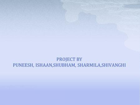 PROJECT BY PUNEESH, ISHAAN,SHUBHAM, SHARMILA,SHIVANGHI.