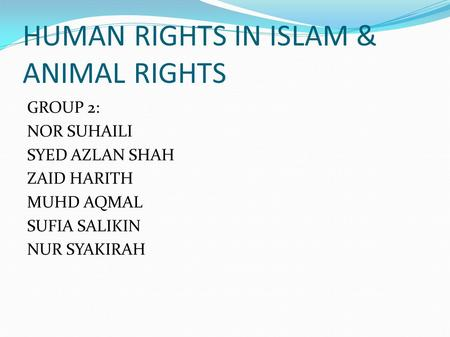 HUMAN RIGHTS IN ISLAM & ANIMAL RIGHTS GROUP 2: NOR SUHAILI SYED AZLAN SHAH ZAID HARITH MUHD AQMAL SUFIA SALIKIN NUR SYAKIRAH.