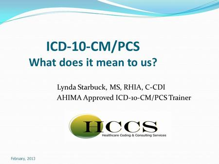 February, 2013 ICD-10-CM/PCS What does it mean to us? Lynda Starbuck, MS, RHIA, C-CDI AHIMA Approved ICD-10-CM/PCS Trainer.
