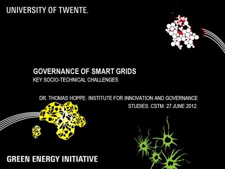 GOVERNANCE OF SMART GRIDS KEY SOCIO-TECHNICAL CHALLENGES DR. THOMAS HOPPE. INSTITUTE FOR INNOVATION AND GOVERNANCE STUDIES. CSTM. 27 JUNE 2012.