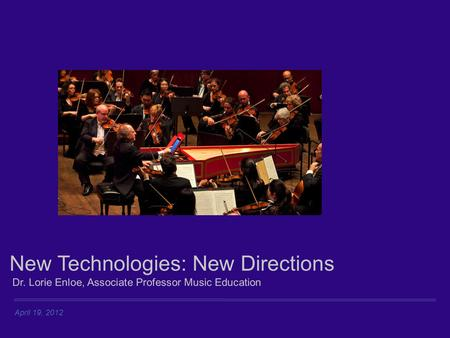 April 19, 2012 New Technologies: New Directions Dr. Lorie Enloe, Associate Professor Music Education.