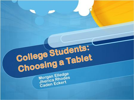 "Morgan Elledge Jherica Rhodes Caden Eckert. Out of over 1,200 college students, it was found ""more than a third said they intended to buy a tablet sometime."