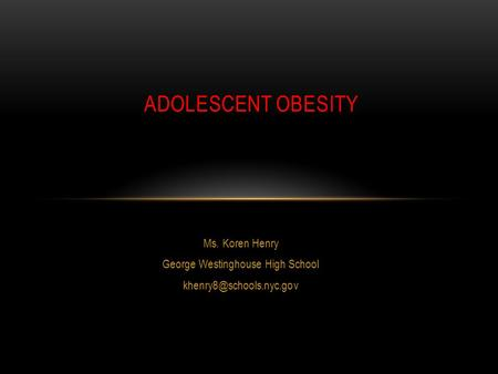 Ms. Koren Henry George Westinghouse High School ADOLESCENT OBESITY.