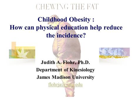 Childhood <strong>Obesity</strong> : How can physical education help reduce the incidence? Judith A. Flohr, Ph.D. Department of Kinesiology James Madison University