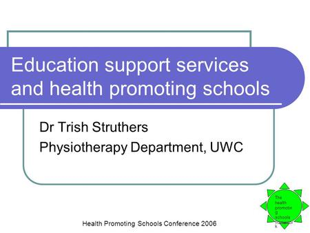 Education support services and health promoting schools Dr Trish Struthers Physiotherapy Department, UWC The health promotin g schools framewor k Health.