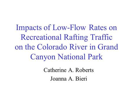 Impacts of Low-Flow Rates on Recreational Rafting Traffic on the Colorado River in Grand Canyon National Park Catherine A. Roberts Joanna A. Bieri.