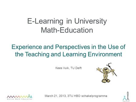 E-Learning in University Math-Education Experience and Perspectives in the Use of the Teaching and Learning Environment March 21, 2013, 3TU HBO schakelprogramma.