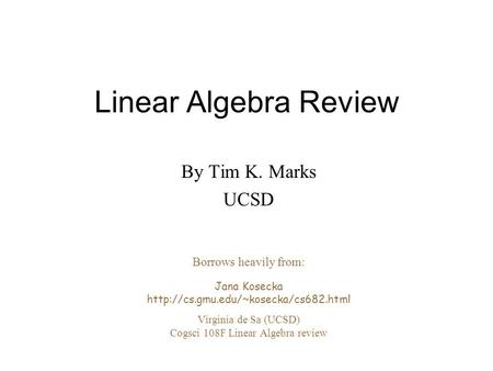 Linear Algebra Review By Tim K. Marks UCSD Borrows heavily from: Jana Kosecka  Virginia de Sa (UCSD) Cogsci 108F Linear.