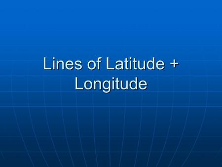 Lines of Latitude + Longitude. Lines of Latitude Run east to west on the globe Run east to west on the globe Starting point is at the equator (0 degrees.