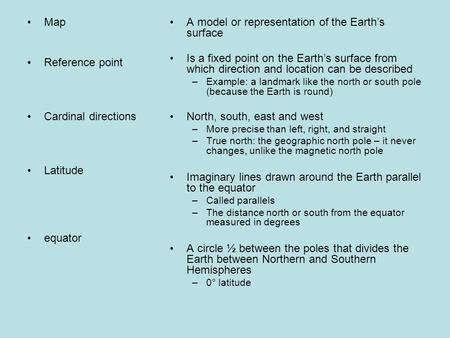 Map Reference point Cardinal directions Latitude equator A model or representation of the Earth's surface Is a fixed point on the Earth's surface from.
