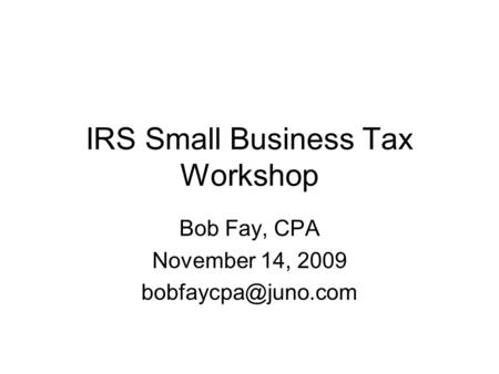 IRS Small Business Tax Workshop Bob Fay, CPA November 14, 2009
