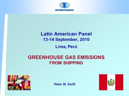 Latin American Panel 13-14 September, 2010 Lima, Perú GREENHOUSE GAS EMISSIONS FROM SHIPPING Peter M. Swift.