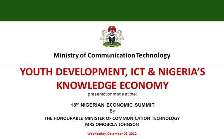 YOUTH DEVELOPMENT, ICT & NIGERIA'S KNOWLEDGE ECONOMY presentation made at the: 18 th NIGERIAN ECONOMIC SUMMIT By Wednesday, December 05, 2012 Ministry.