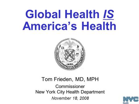 Global Health IS America's Health Tom Frieden, MD, MPH Commissioner New York City Health Department November 18, 2008.