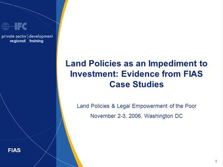 1 FIAS Land Policies as an Impediment to Investment: Evidence from FIAS Case Studies Land Policies & Legal Empowerment of the Poor November 2-3, 2006,
