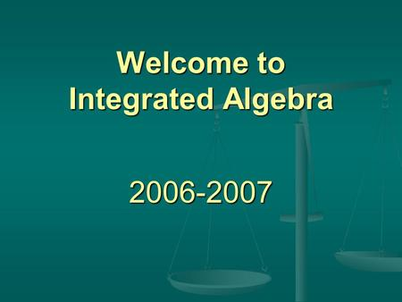 Welcome to Integrated Algebra 2006-2007 Topics Course Description Course Description Materials Needed Materials Needed Grading Grading Homework Policy.