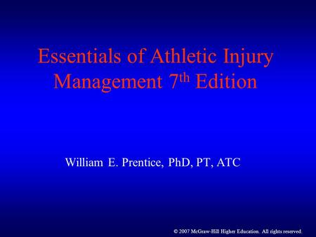 © 2007 McGraw-Hill Higher Education. All rights reserved. Essentials of Athletic Injury Management 7 th Edition William E. Prentice, PhD, PT, ATC.