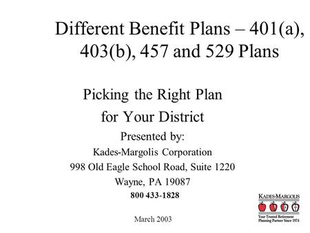 Different Benefit Plans – 401(a), 403(b), 457 and 529 Plans Picking the Right Plan for Your District Presented by: Kades-Margolis Corporation 998 Old Eagle.