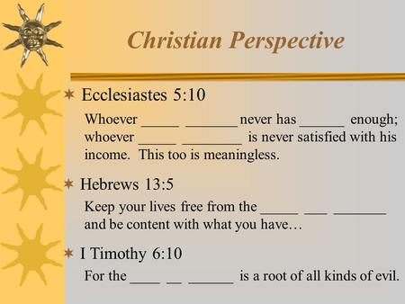 Christian Perspective  Ecclesiastes 5:10 Whoever _____ _______ never has ______ enough; whoever _____ ________ is never satisfied with his income. This.