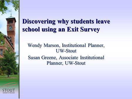 Discovering why students leave school using an Exit Survey Wendy Marson, Institutional Planner, UW-Stout Susan Greene, Associate Institutional Planner,