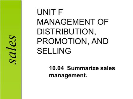 Sales UNIT F MANAGEMENT OF DISTRIBUTION, PROMOTION, AND SELLING 10.04 Summarize sales management.