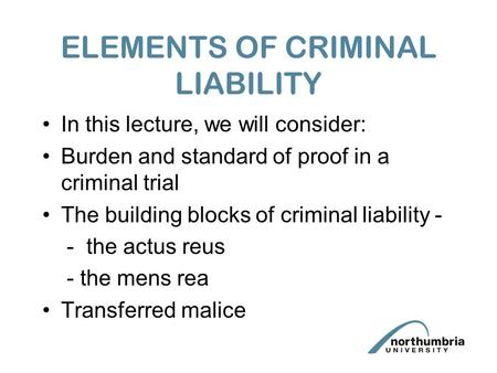 ELEMENTS OF CRIMINAL LIABILITY In this lecture, we will consider: Burden and standard of proof in a criminal trial The building blocks of criminal liability.